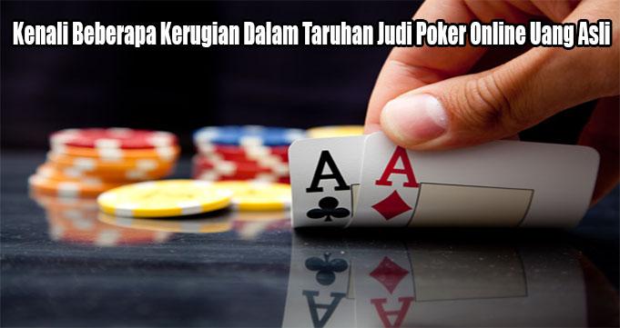 Kenali Beberapa Kerugian Dalam Taruhan Judi Poker Online Uang Asli