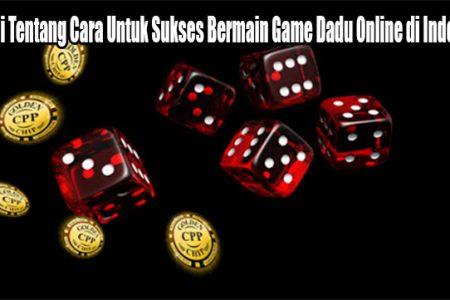 Pahami Tentang Cara Untuk Sukses Bermain Game Dadu Online di Indonesia